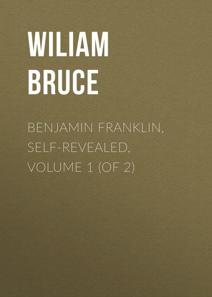 Bruce Wiliam Cabell Benjamin Franklin, Self-Revealed, Volume 1 (of 2) franklin benjamin 1706 1790 the works of dr benjamin franklin in philosophy politics and morals volume 2