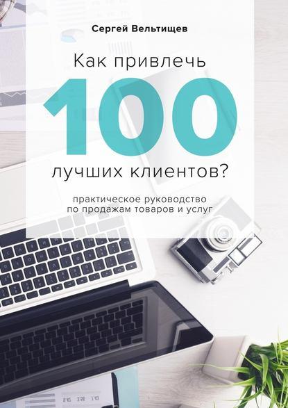 Сергей Вельтищев Как привлечь 100лучших клиентов? 0 как стать волшебником продаж правила привлечения и удержания клиентов