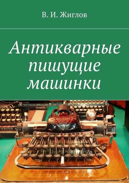 В. И. Жиглов Антикварные пишущие машинки