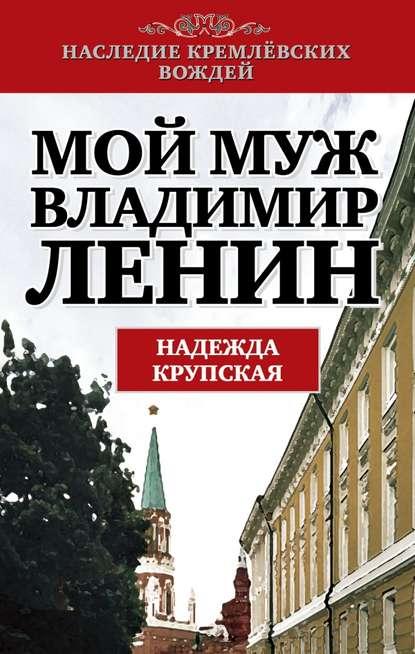 Надежда Константиновна Крупская Мой муж – Владимир Ленин