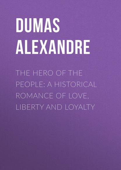 Александр Дюма The Hero of the People: A Historical Romance of Love, Liberty and Loyalty liberty people
