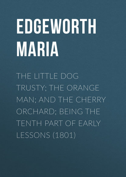 Edgeworth Maria The Little Dog Trusty; The Orange Man; and the Cherry Orchard; Being the Tenth Part of Early Lessons (1801) edgeworth maria practical education volume ii