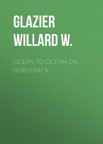 Glazier Willard W. Ocean to Ocean on Horseback недорого