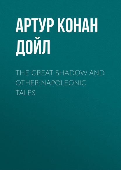 Артур Конан Дойл The Great Shadow and Other Napoleonic Tales артур конан дойл the great shadow