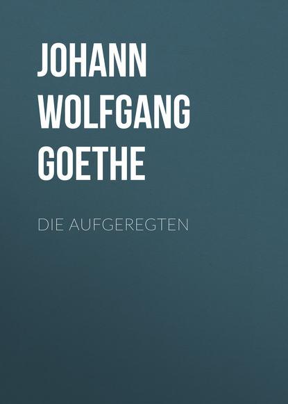 Иоганн Вольфганг фон Гёте Die Aufgeregten недорого