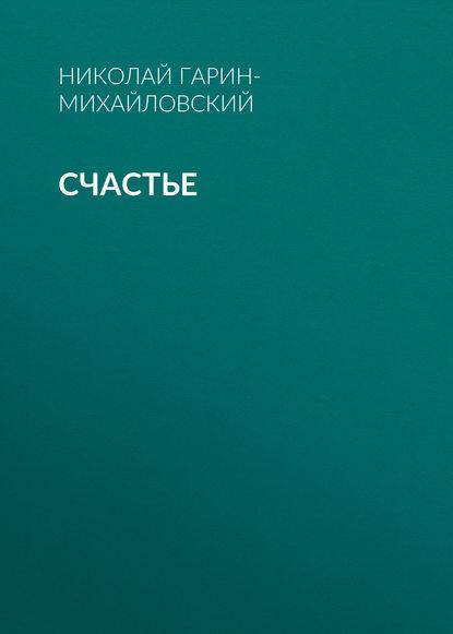 Николай Гарин-Михайловский Счастье николай гарин михайловский счастье