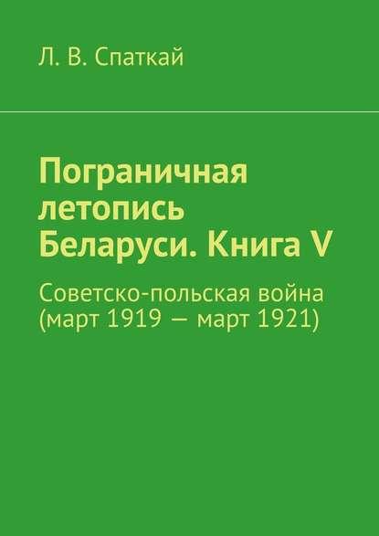 Л. В. Спаткай Пограничная летопись Беларуси. Книга V. Советско-польская война (март1919– март1921)
