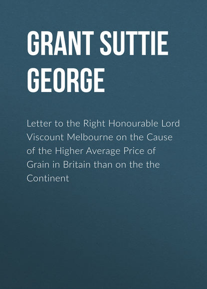Grant Suttie George Letter to the Right Honourable Lord Viscount Melbourne on the Cause of the Higher Average Price of Grain in Britain than on the the Continent henry brougham letter to the queen on the state of the monarchy