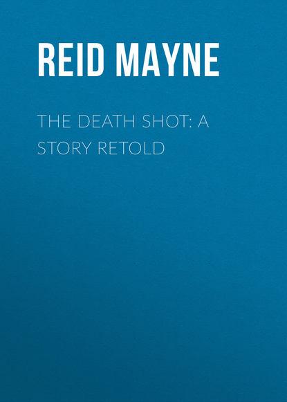 Фото - Майн Рид The Death Shot: A Story Retold майн рид gwen wynn a romance of the wye