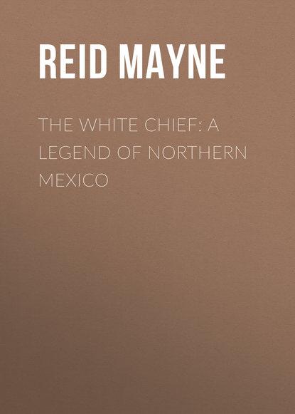Фото - Майн Рид The White Chief: A Legend of Northern Mexico майн рид gwen wynn a romance of the wye