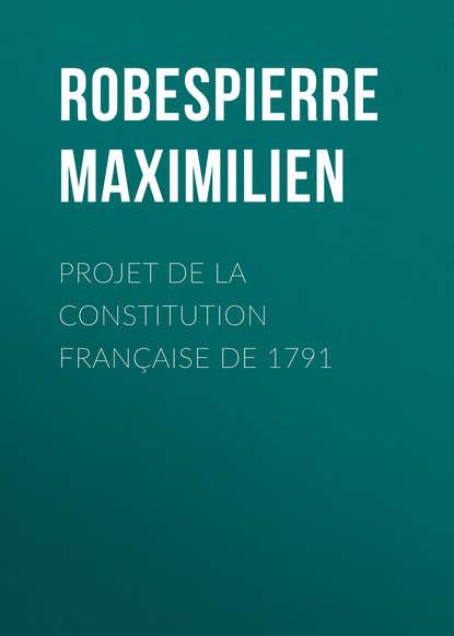 Robespierre Maximilien Projet de la constitution française de 1791 maximilien sully mémoires de maximilien de béthune t 6