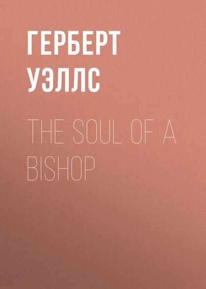 Герберт Уэллс The Soul of a Bishop герберт уэллс a modern utopia