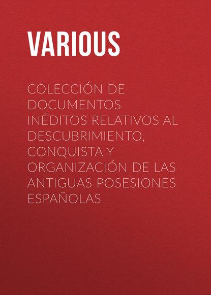 Various Colección de Documentos Inéditos Relativos al Descubrimiento, Conquista y Organización de las Antiguas Posesiones Españolas angela vallvey breve historia de las españolas