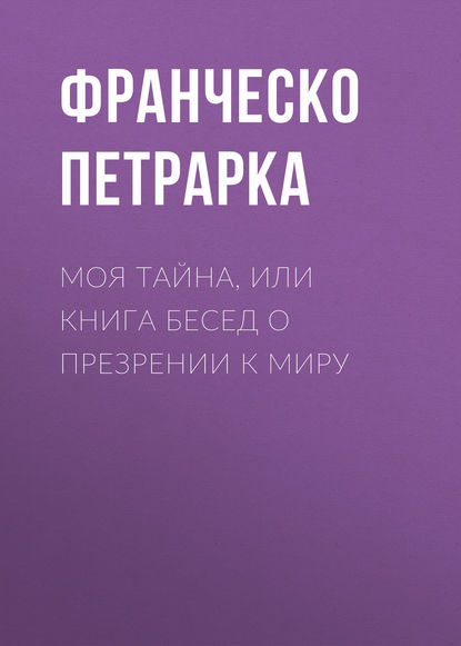 Франческо Петрарка Моя тайна, или Книга бесед о презрении к миру франческо петрарка моя тайна или книга бесед о презрении к миру