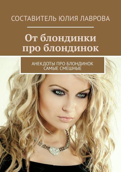 Юлия Лаврова От блондинки проблондинок. Анекдоты про блондинок самые смешные сборник отдохни мозг анекдоты про блондинок