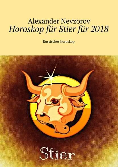 Horoskop für Stierfür 2018. Russisches horoskop - Александр Невзоров