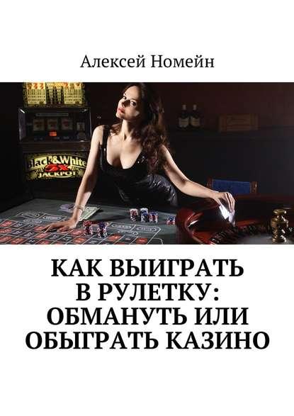 Алексей Номейн Как выиграть врулетку: обмануть или обыграть казино недорого