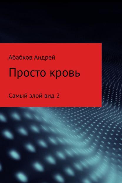Фото - Андрей С Абабков Самый злой вид 2. Просто кровь абабков в неврозы