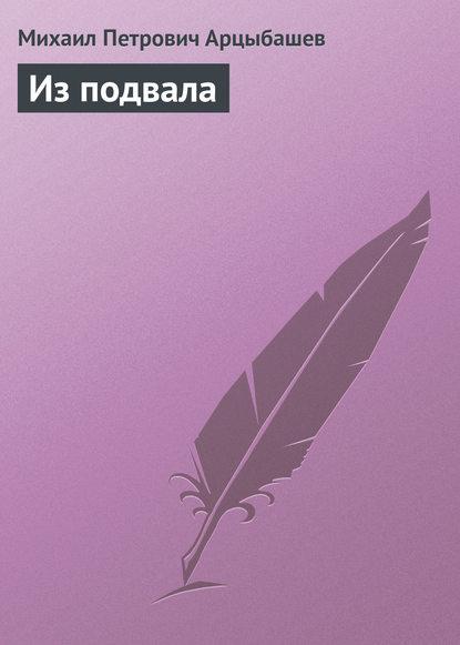 Михаил Петрович Арцыбашев Из подвала михаил петрович арцыбашев у последней черты