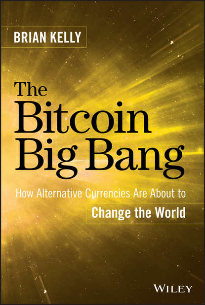 Brian Kelly The Bitcoin Big Bang. How Alternative Currencies Are About to Change the World