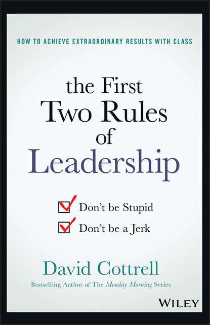 David Cottrell The First Two Rules of Leadership. Don't be Stupid, Don't be a Jerk william cohen a heroic leadership leading with integrity and honor