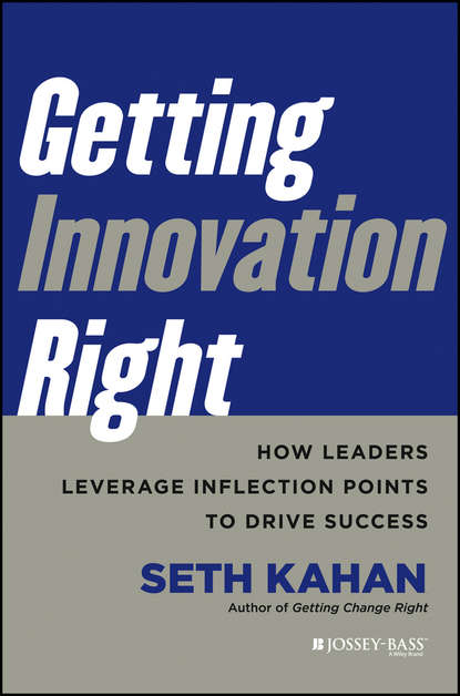 Seth Kahan Getting Innovation Right. How Leaders Leverage Inflection Points to Drive Success bill george getting change right how leaders transform organizations from the inside out