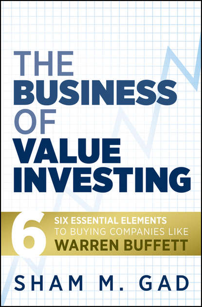 Фото - Sham Gad M. The Business of Value Investing. Six Essential Elements to Buying Companies Like Warren Buffett charlie tian invest like a guru how to generate higher returns at reduced risk with value investing