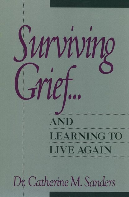 Catherine Sanders M. Surviving Grief ... and Learning to Live Again qualls sara honn end of life issues grief and bereavement what clinicians need to know