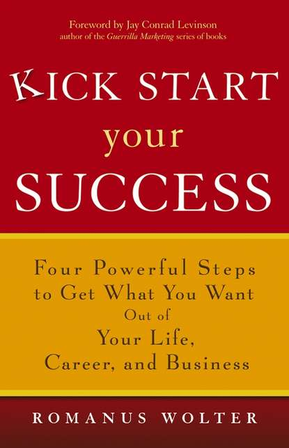 Romanus Wolter Kick Start Your Success. Four Powerful Steps to Get What You Want Out of Your Life, Career, and Business jay conrad levinson guerrilla publicity