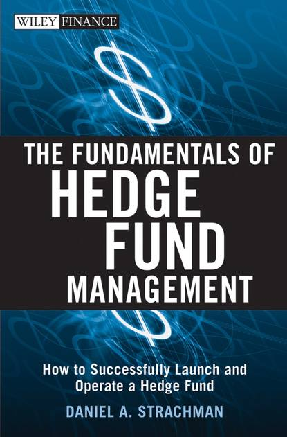 Daniel Strachman A. The Fundamentals of Hedge Fund Management. How to Successfully Launch and Operate a Hedge Fund david hampton hedge fund modelling and analysis an object oriented approach using c