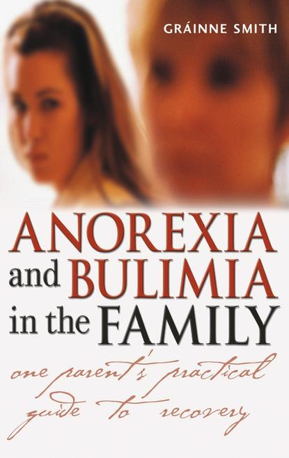 Grainne Smith Anorexia and Bulimia in the Family. One Parent's Practical Guide to Recovery grainne smith anorexia and bulimia in the family one parent s practical guide to recovery