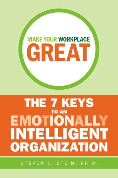 Steven Stein J. Make Your Workplace Great. The 7 Keys to an Emotionally Intelligent Organization steven j stein hardiness