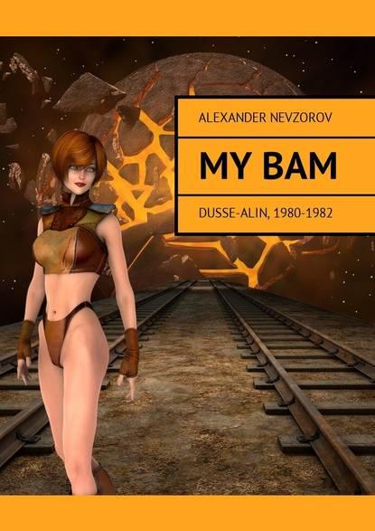 Александр Невзоров My BAM. Dusse-Alin, 1980—1982 alexander nevzorov i was deprived of the right state banditry