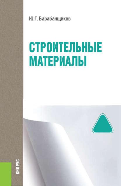 Строительные материалы Ю. Г. Барабанщиков