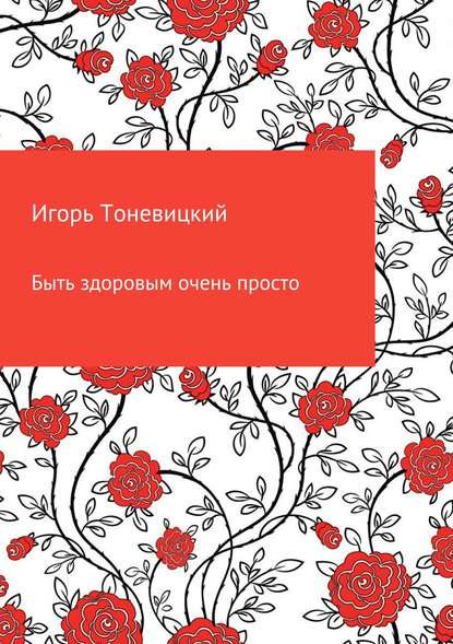 Игорь Николаевич Тоневицкий Быть здоровым очень просто игорь николаевич тоневицкий удачные линии жизни