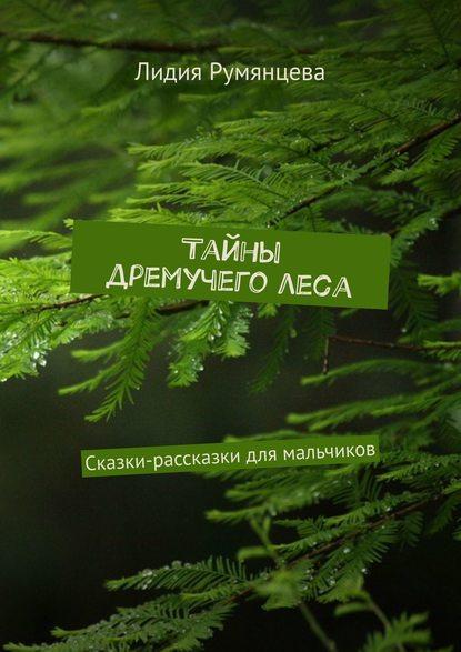 Лидия Румянцева Тайны дремучего леса. Сказки-рассказки для мальчиков сказки для мальчиков