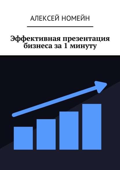 Алексей Номейн Эффективная презентация бизнеса за1минуту алексей номейн секреты онлайн бизнеса и профессий
