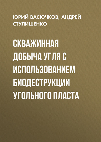Андрей Стулишенко Скважинная добыча угля с использованием биодеструкции угольного пласта