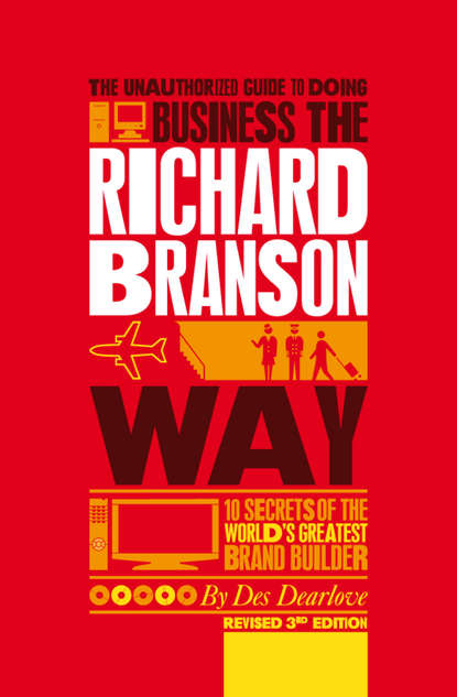 Des Dearlove The Unauthorized Guide to Doing Business the Richard Branson Way. 10 Secrets of the World's Greatest Brand Builder branson richard screw business as usual