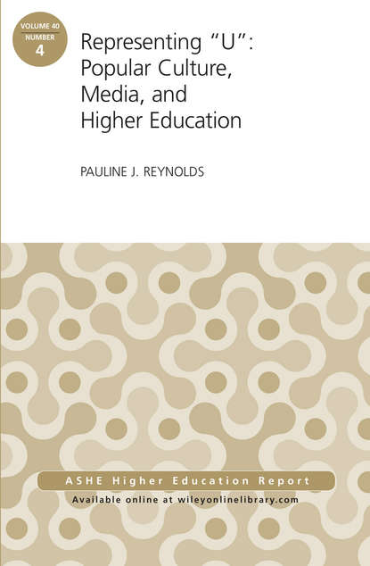 Pauline Reynolds J. Representing U: Popular Culture, Media, and Higher Education. ASHE Higher Education Report, 40:4 higher education