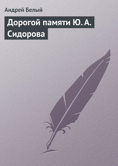 Андрей Белый Дорогой памяти Ю.А.Сидорова сасоваи а холодова ю гуревич