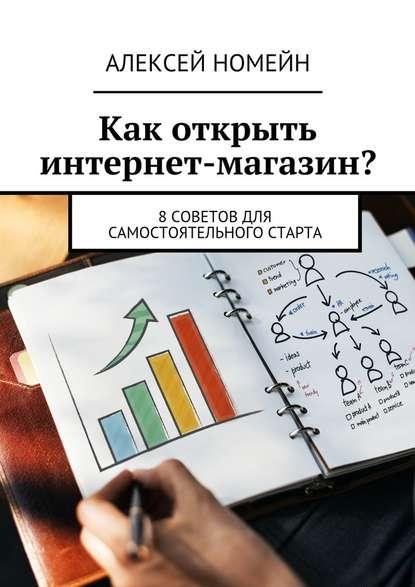 Алексей Номейн Как открыть интернет-магазин? 8советов для самостоятельного старта