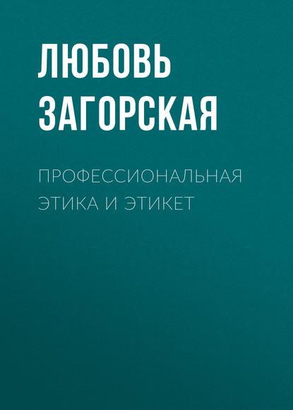 Л. М. Загорская Профессиональная этика и этикет информационные технологии в социально культурном сервисе и туризме оргтехника
