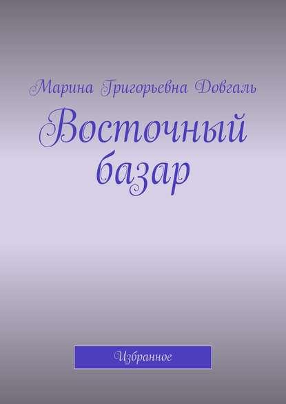 Марина Григорьевна Довгаль Восточный базар. Избранное