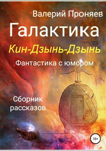 Валерий Сергеевич Проняев Галактика Кин-Дзынь-Дзынь. Сборник рассказов