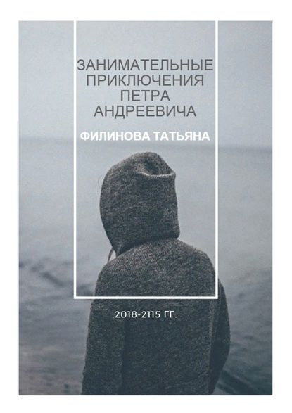 Занимательные приключения Петра Андреевича. 2018—2115 гг. - Татьяна Филинова