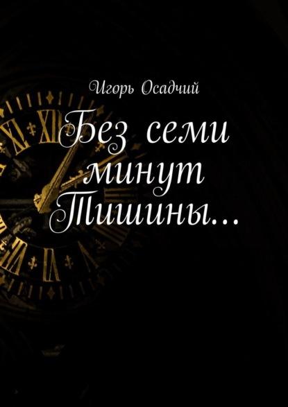 Игорь Александрович Осадчий Без семи минут Тишины… андрей васильев тень света