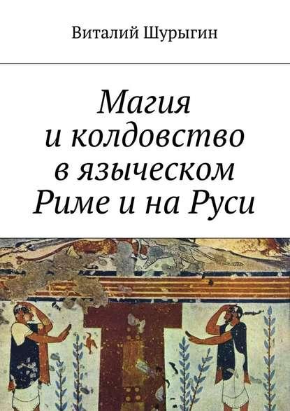 Виталий Шурыгин Магия и колдовство в языческом Риме и на Руси полынь а книга откровение ведьмы маги колдуны знахари
