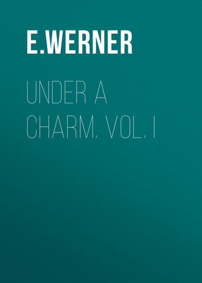 E. Werner Under a Charm. Vol. I e werner under a charm vol i
