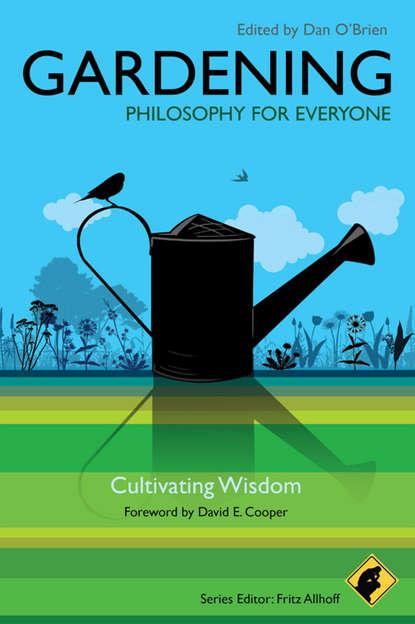 Fritz Allhoff Gardening - Philosophy for Everyone. Cultivating Wisdom ten neglected classics of philosophy